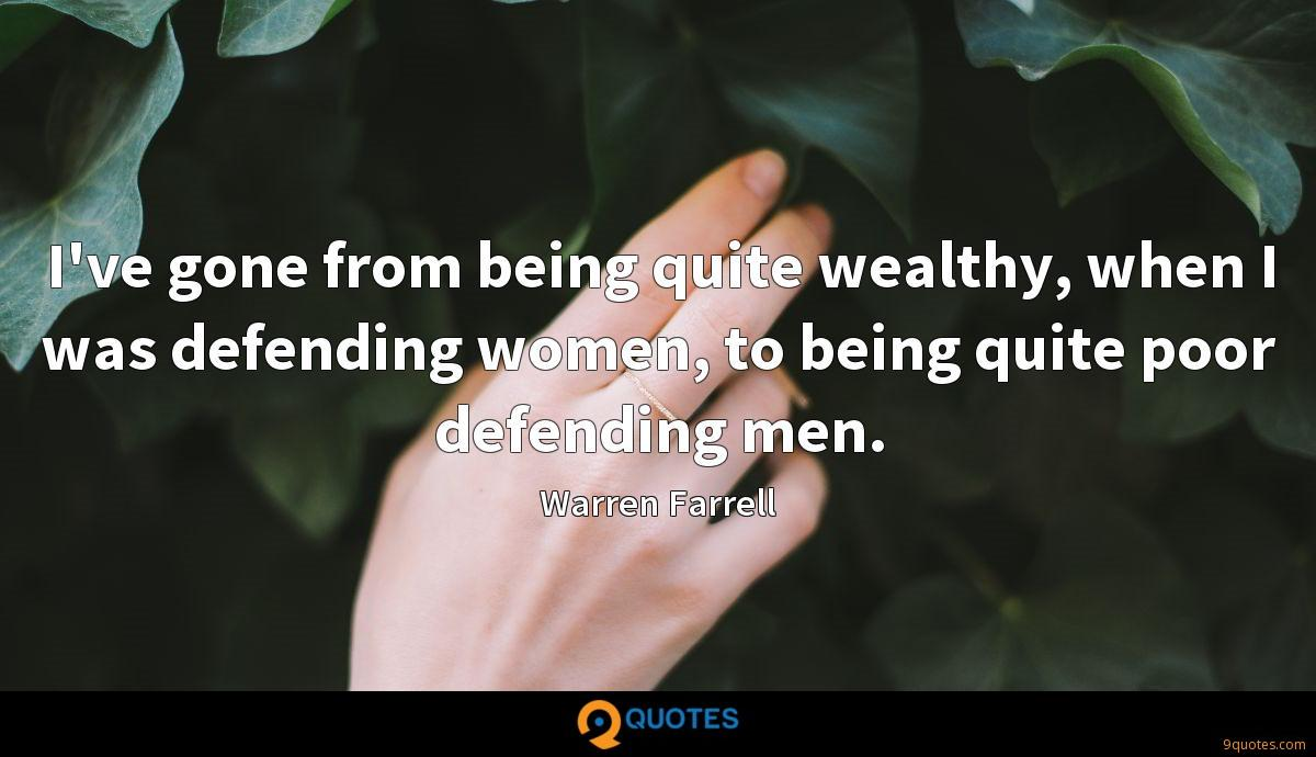 I've gone from being quite wealthy, when I was defending women, to being quite poor defending men.