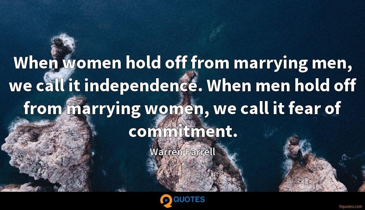 When women hold off from marrying men, we call it independence. When men hold off from marrying women, we call it fear of commitment.