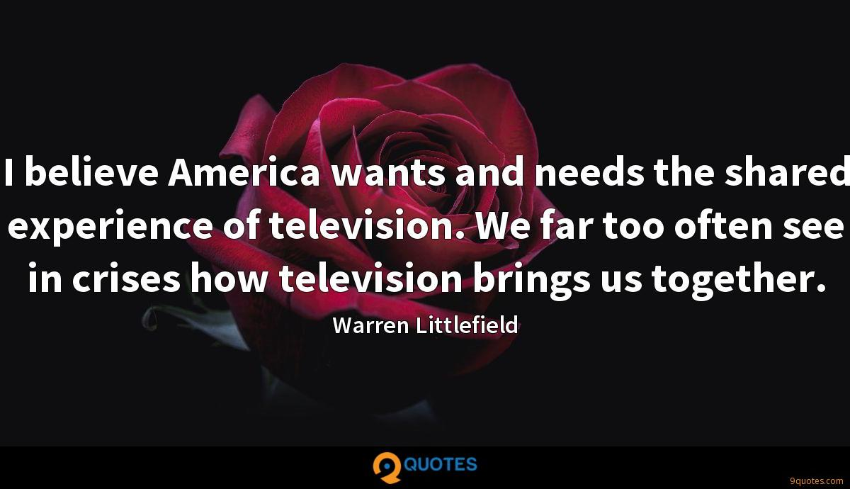 I believe America wants and needs the shared experience of television. We far too often see in crises how television brings us together.