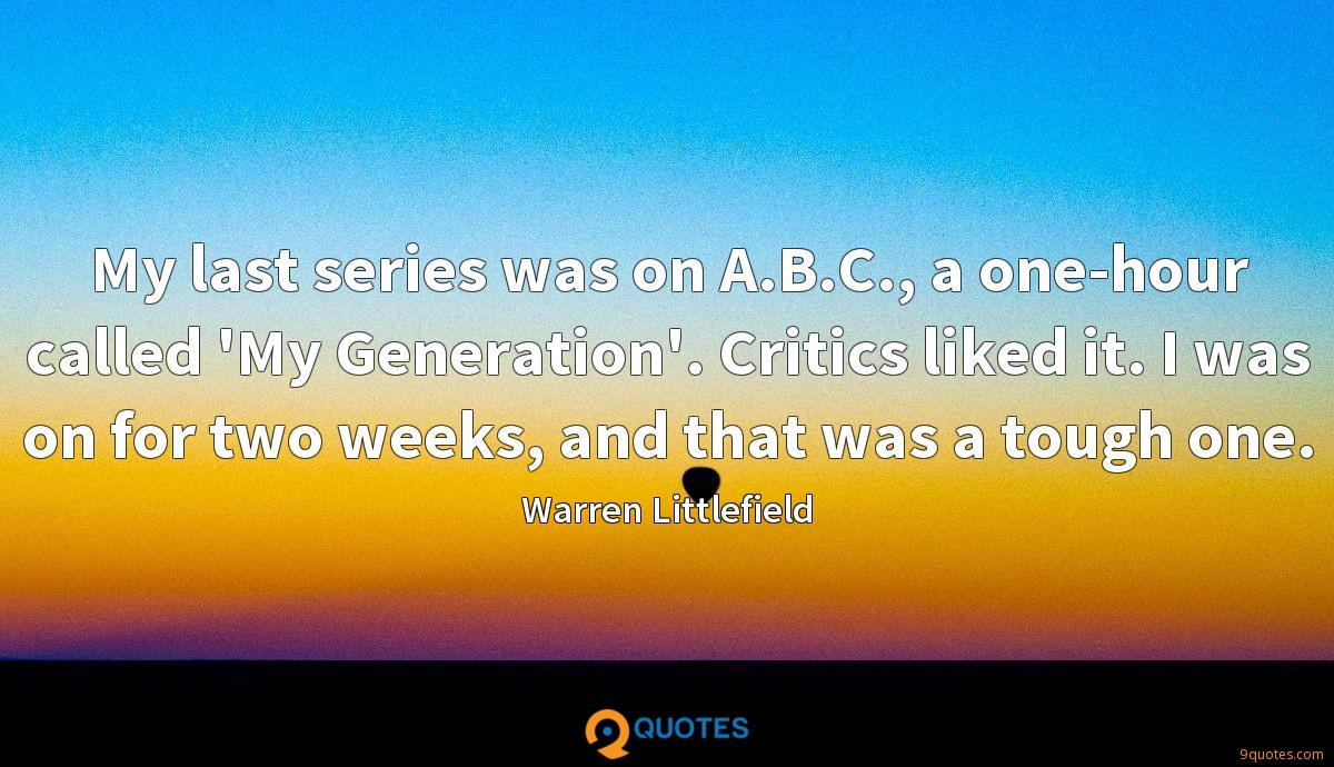 My last series was on A.B.C., a one-hour called 'My Generation'. Critics liked it. I was on for two weeks, and that was a tough one.