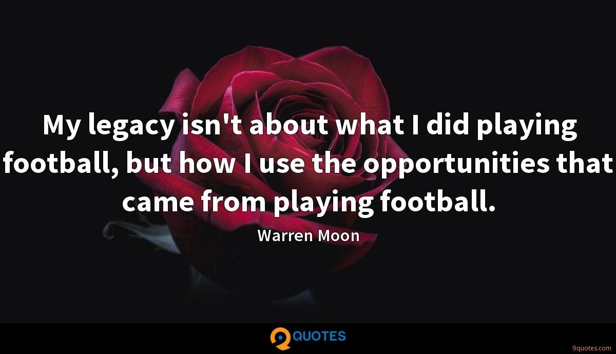My legacy isn't about what I did playing football, but how I use the opportunities that came from playing football.