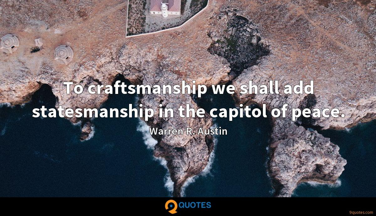To craftsmanship we shall add statesmanship in the capitol of peace.