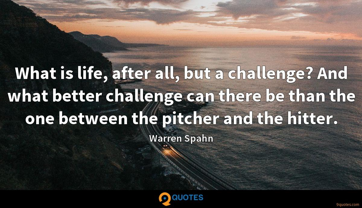 What is life, after all, but a challenge? And what better challenge can there be than the one between the pitcher and the hitter.