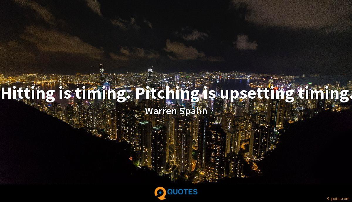 Hitting is timing. Pitching is upsetting timing.