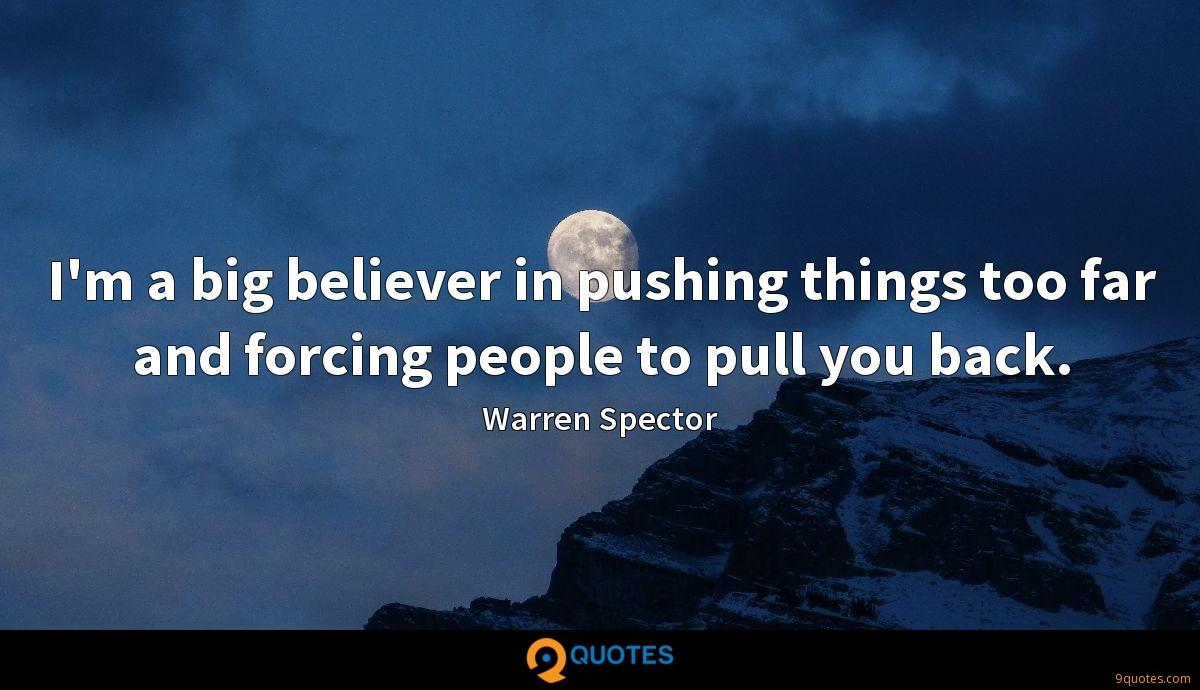 I'm a big believer in pushing things too far and forcing people to pull you back.