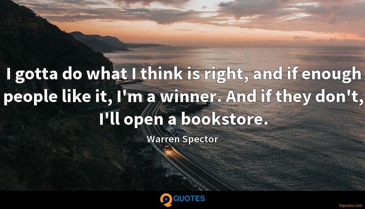 I gotta do what I think is right, and if enough people like it, I'm a winner. And if they don't, I'll open a bookstore.