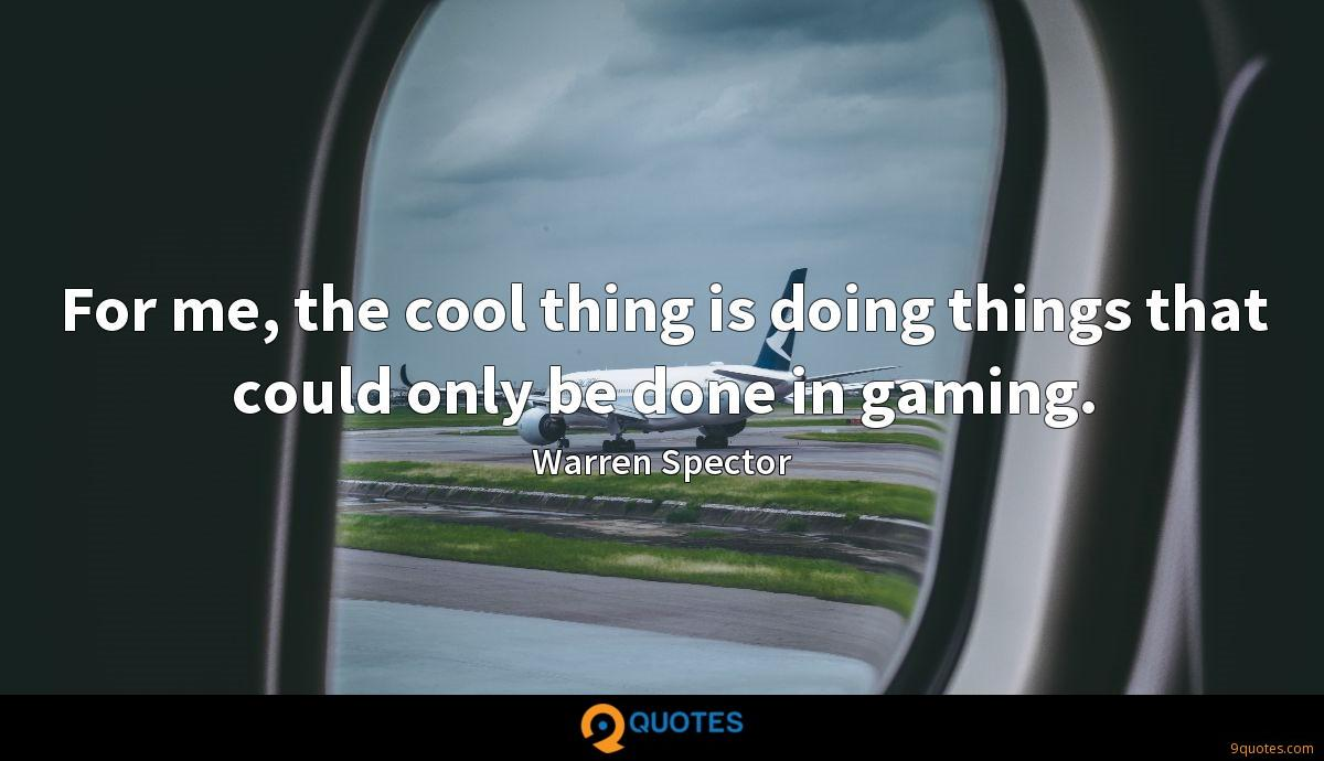 For me, the cool thing is doing things that could only be done in gaming.