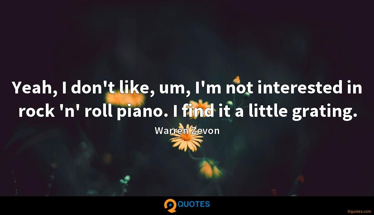 Yeah, I don't like, um, I'm not interested in rock 'n' roll piano. I find it a little grating.