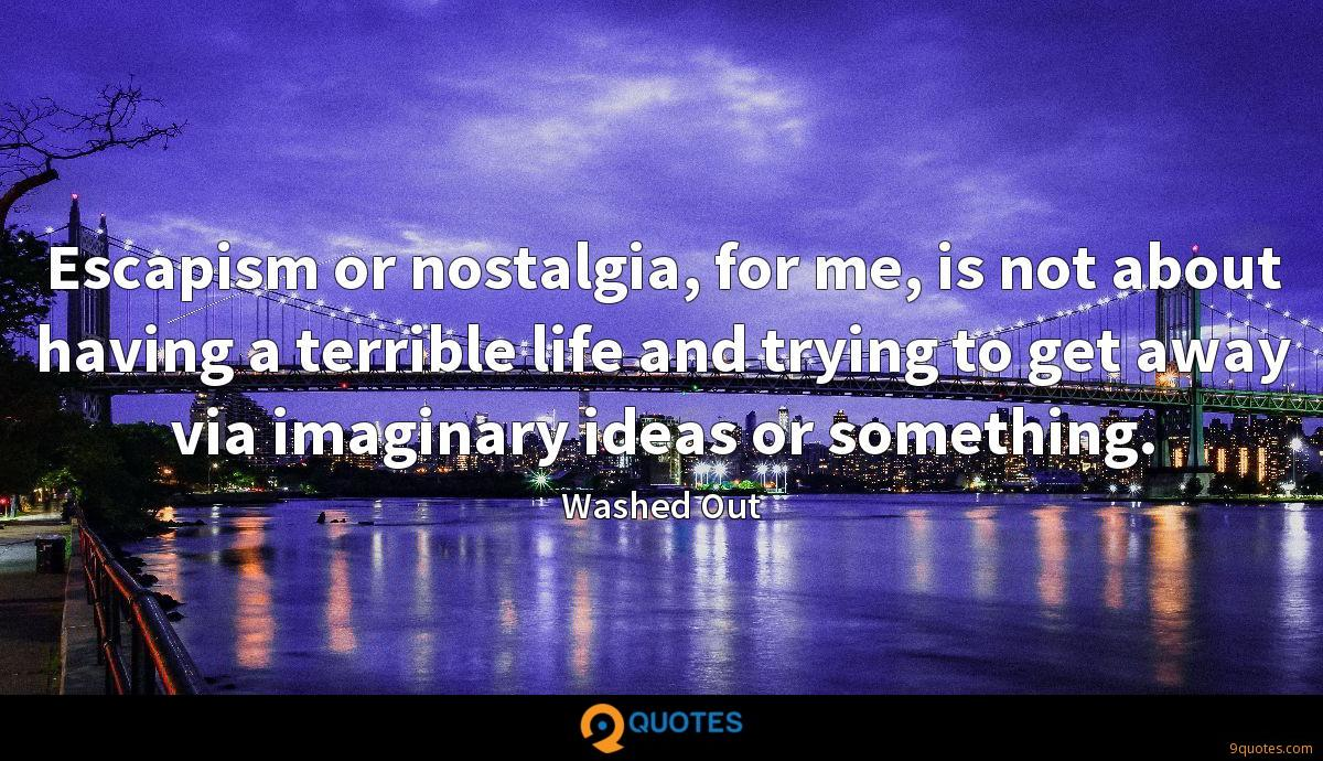 Escapism or nostalgia, for me, is not about having a terrible life and trying to get away via imaginary ideas or something.