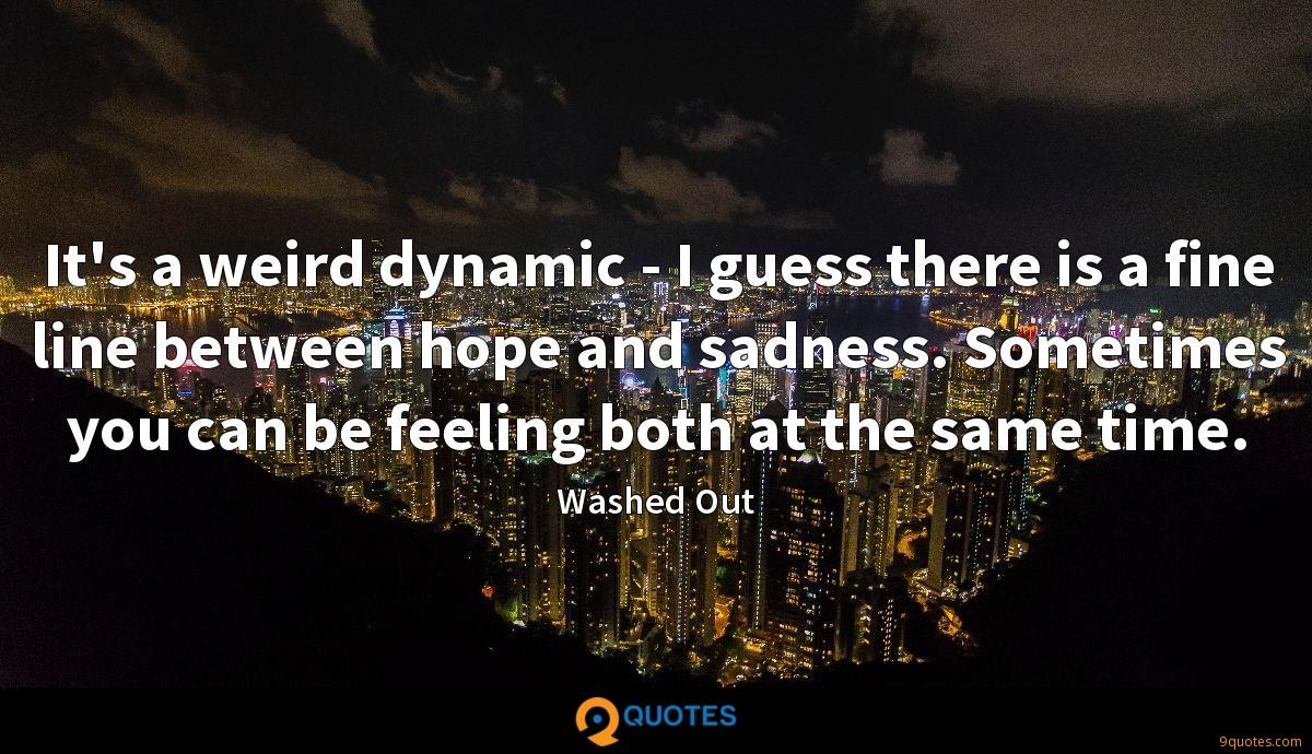It's a weird dynamic - I guess there is a fine line between hope and sadness. Sometimes you can be feeling both at the same time.