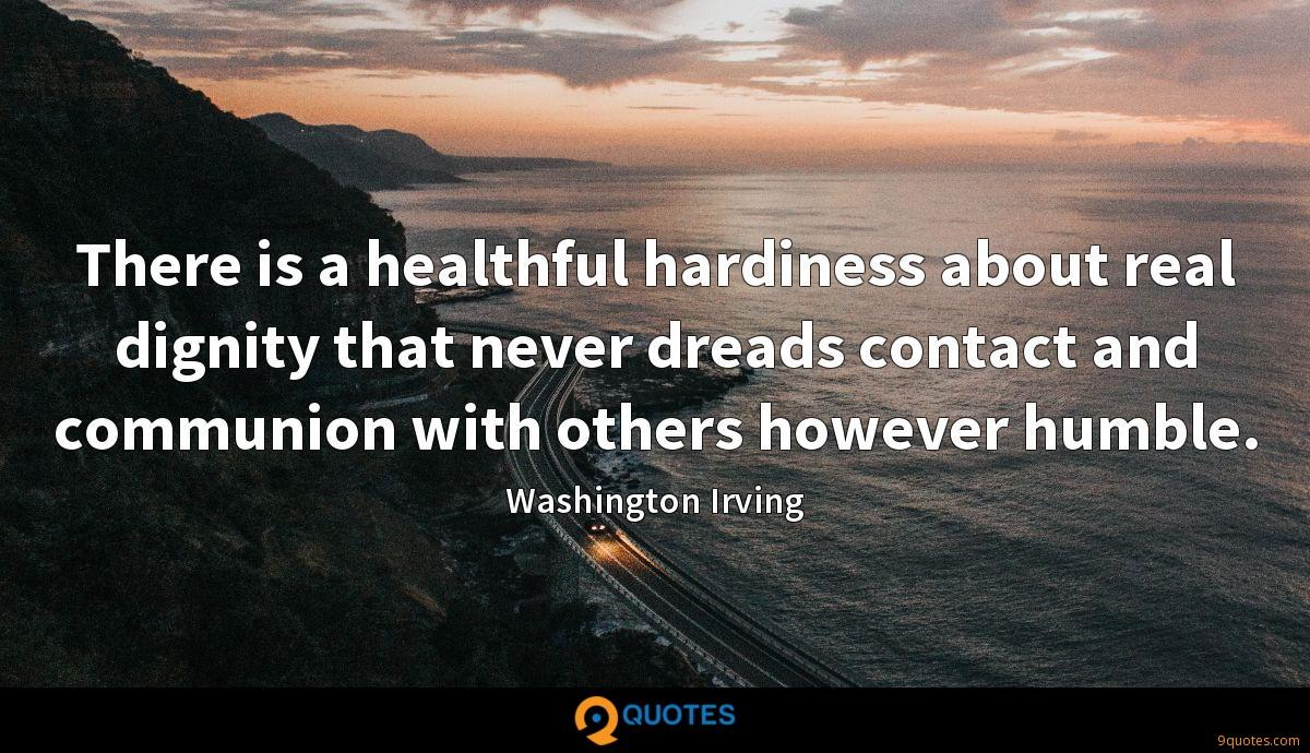 There is a healthful hardiness about real dignity that never dreads contact and communion with others however humble.