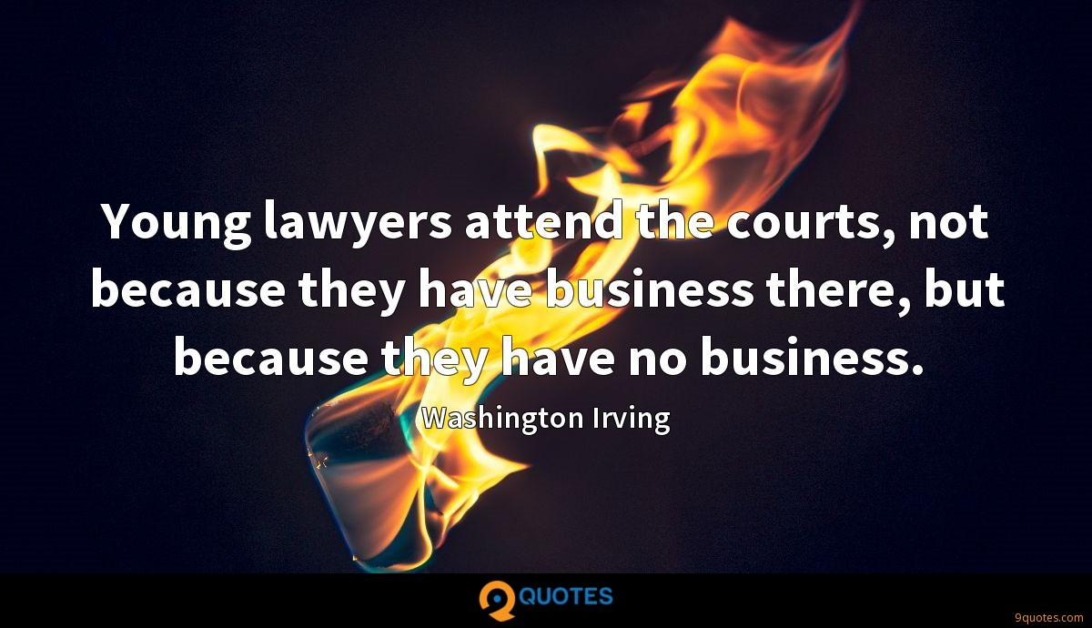 Young lawyers attend the courts, not because they have business there, but because they have no business.