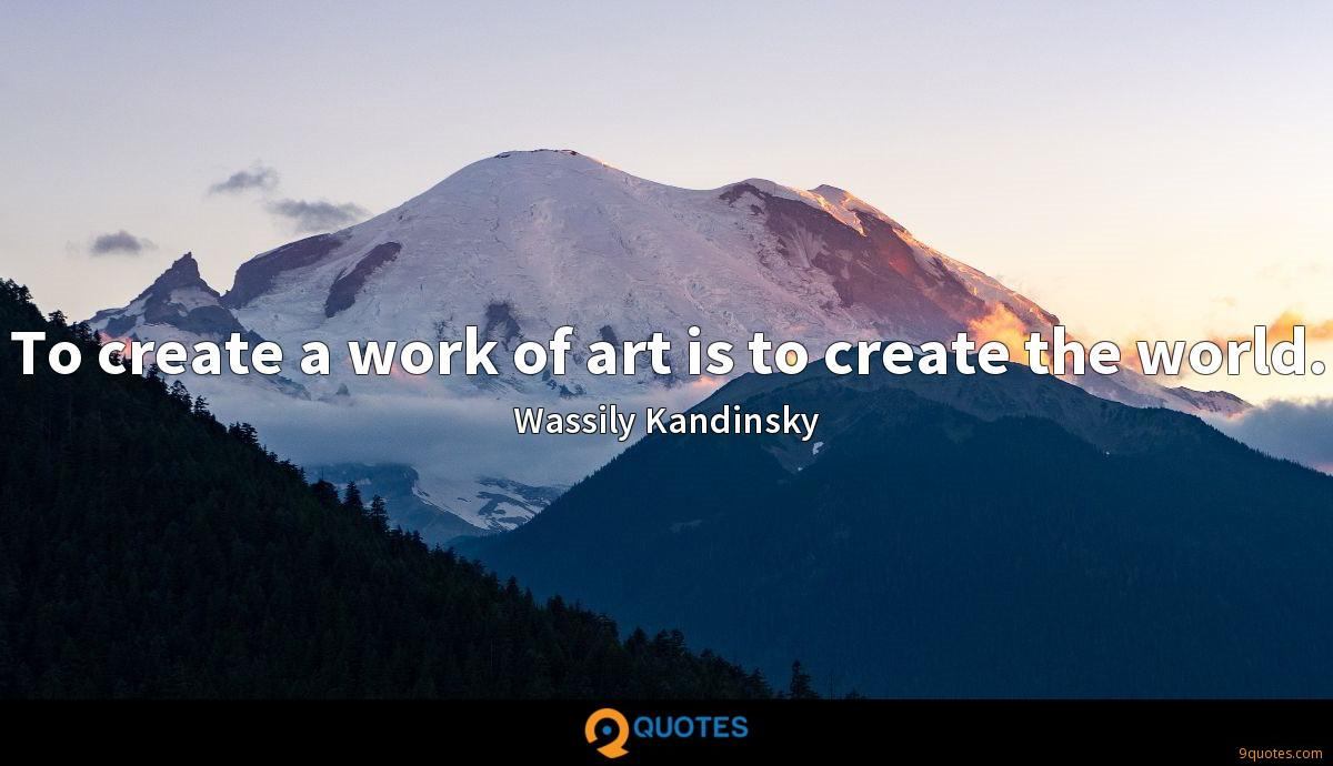 To create a work of art is to create the world.