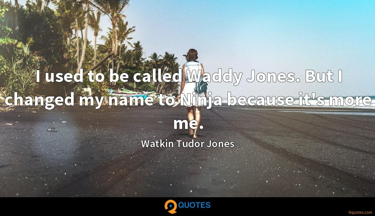 I used to be called Waddy Jones. But I changed my name to Ninja because it's more me.