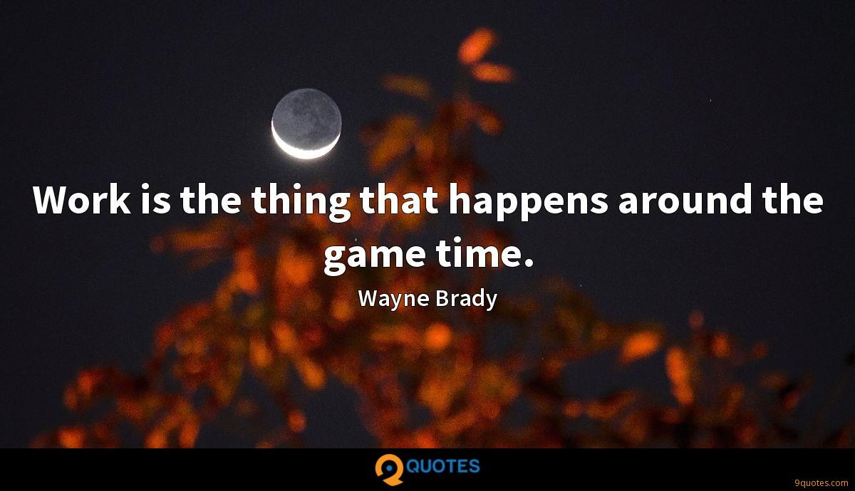 Work is the thing that happens around the game time.