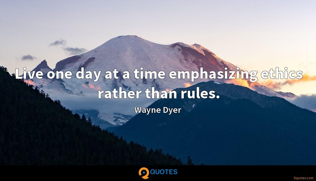 Live one day at a time emphasizing ethics rather than rules.