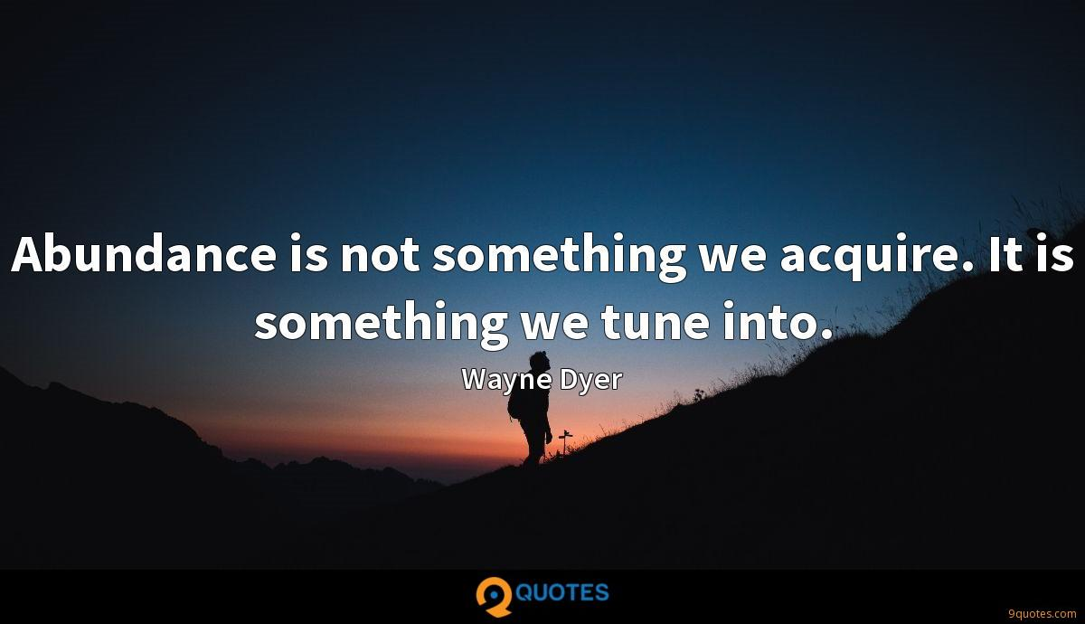 Abundance is not something we acquire. It is something we tune into.