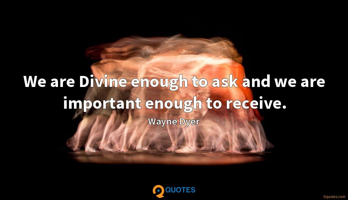 We are Divine enough to ask and we are important enough to receive.