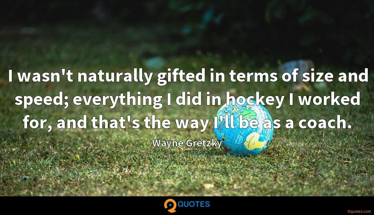 I wasn't naturally gifted in terms of size and speed; everything I did in hockey I worked for, and that's the way I'll be as a coach.