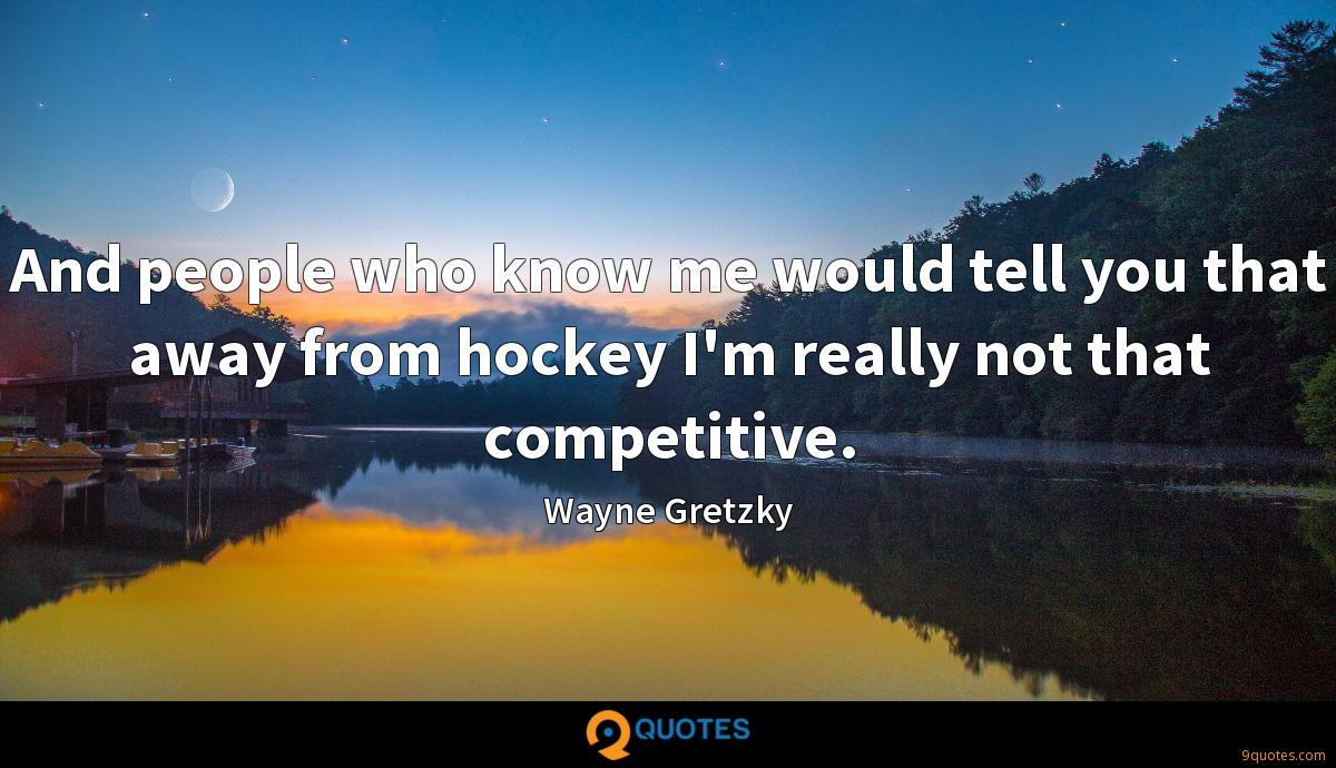 And people who know me would tell you that away from hockey I'm really not that competitive.