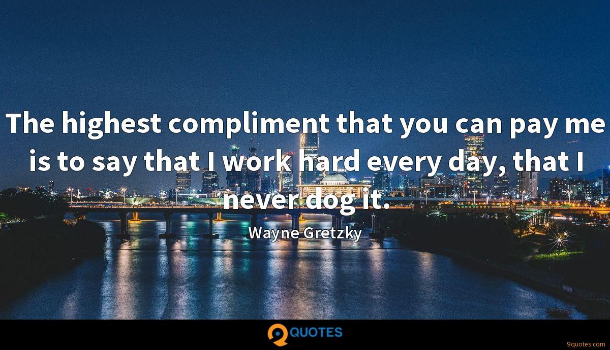 The highest compliment that you can pay me is to say that I work hard every day, that I never dog it.