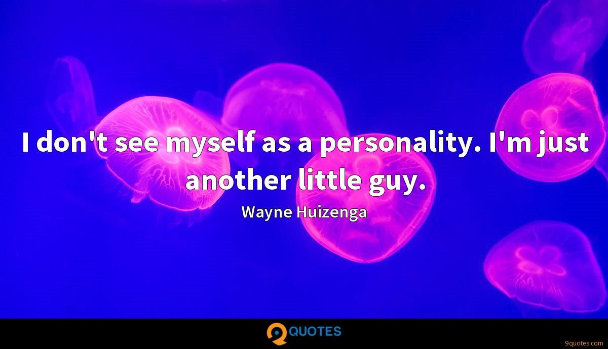 I don't see myself as a personality. I'm just another little guy.