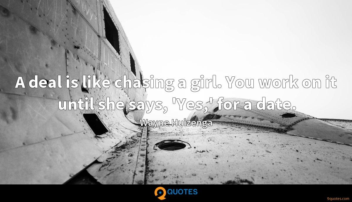 A deal is like chasing a girl. You work on it until she says, 'Yes,' for a date.