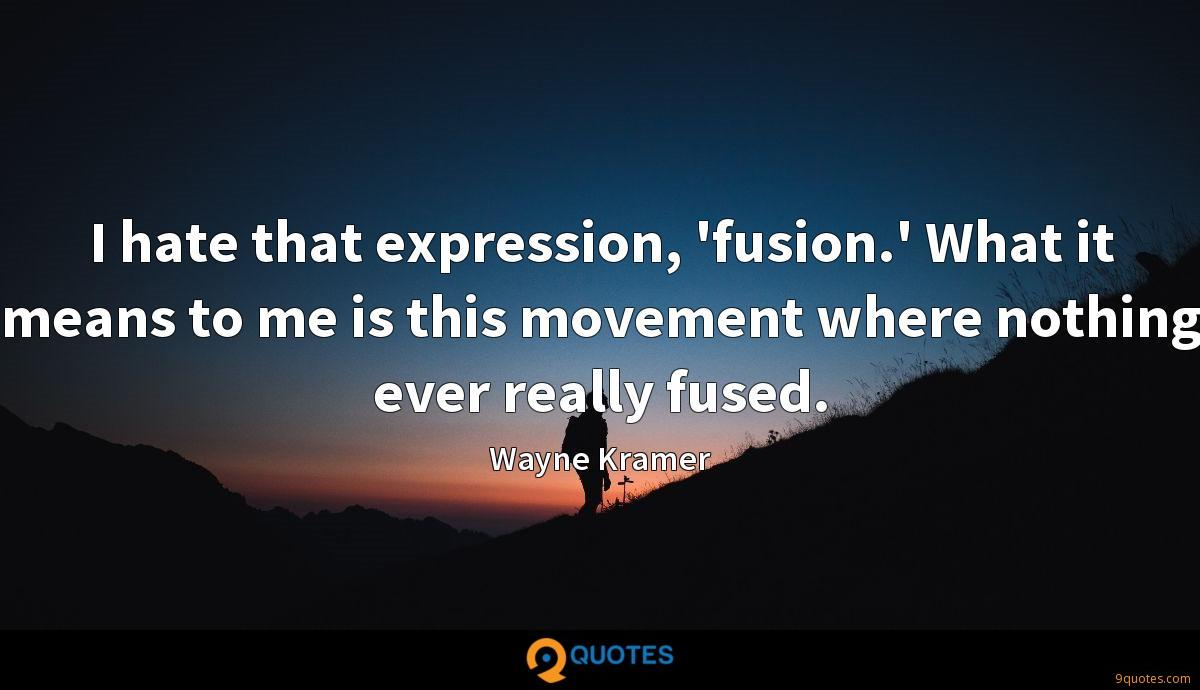 I hate that expression, 'fusion.' What it means to me is this movement where nothing ever really fused.