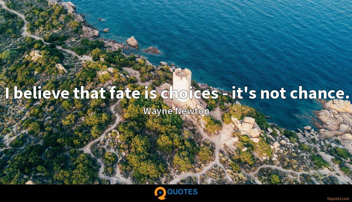 I believe that fate is choices - it's not chance.