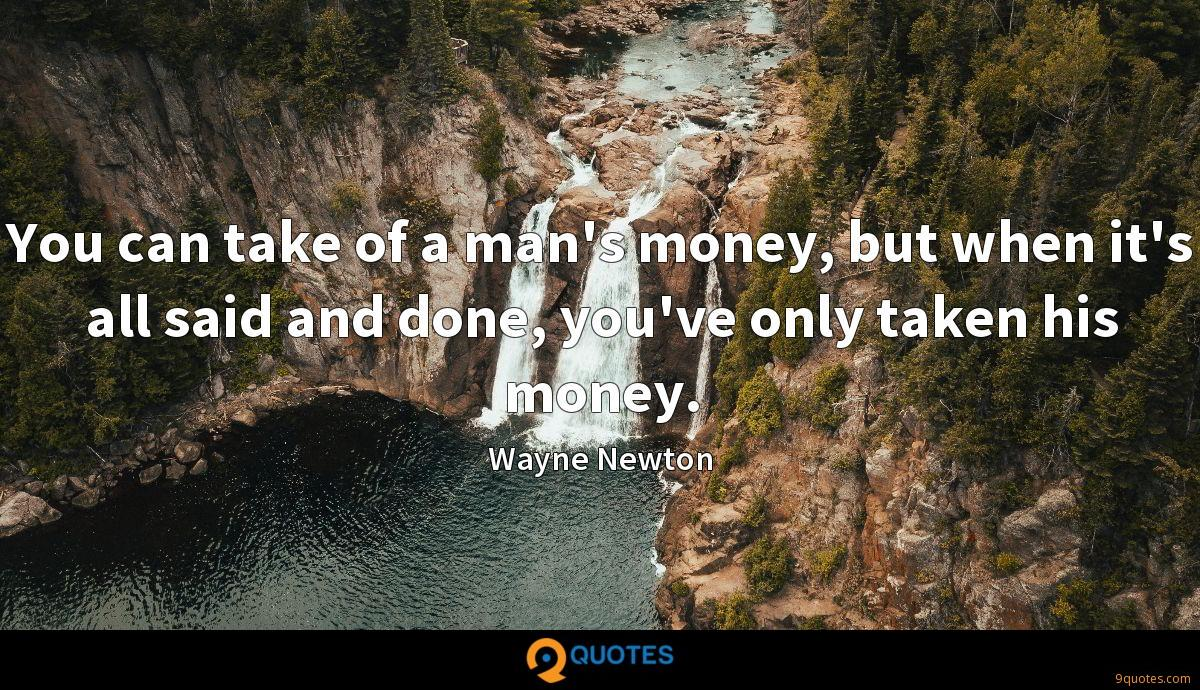 You can take of a man's money, but when it's all said and done, you've only taken his money.