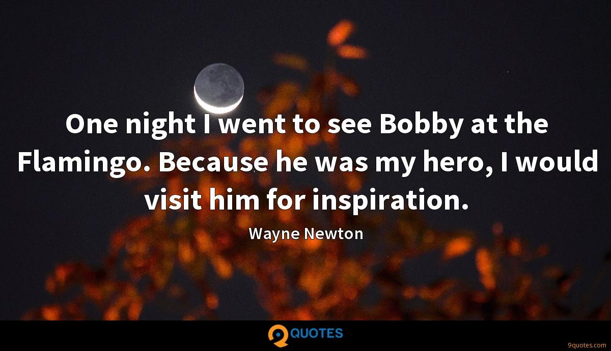 One night I went to see Bobby at the Flamingo. Because he was my hero, I would visit him for inspiration.