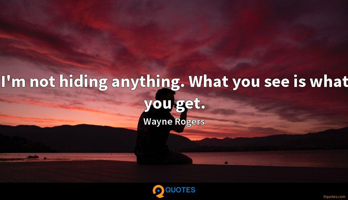 I'm not hiding anything. What you see is what you get.