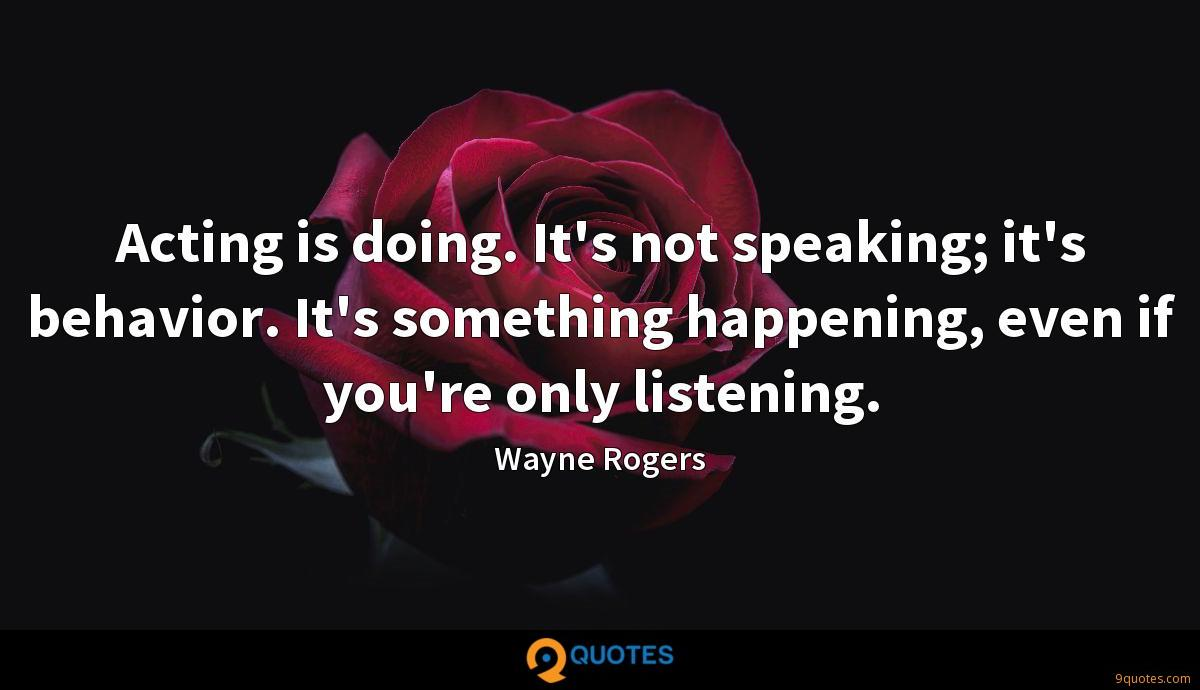 Acting is doing. It's not speaking; it's behavior. It's something happening, even if you're only listening.
