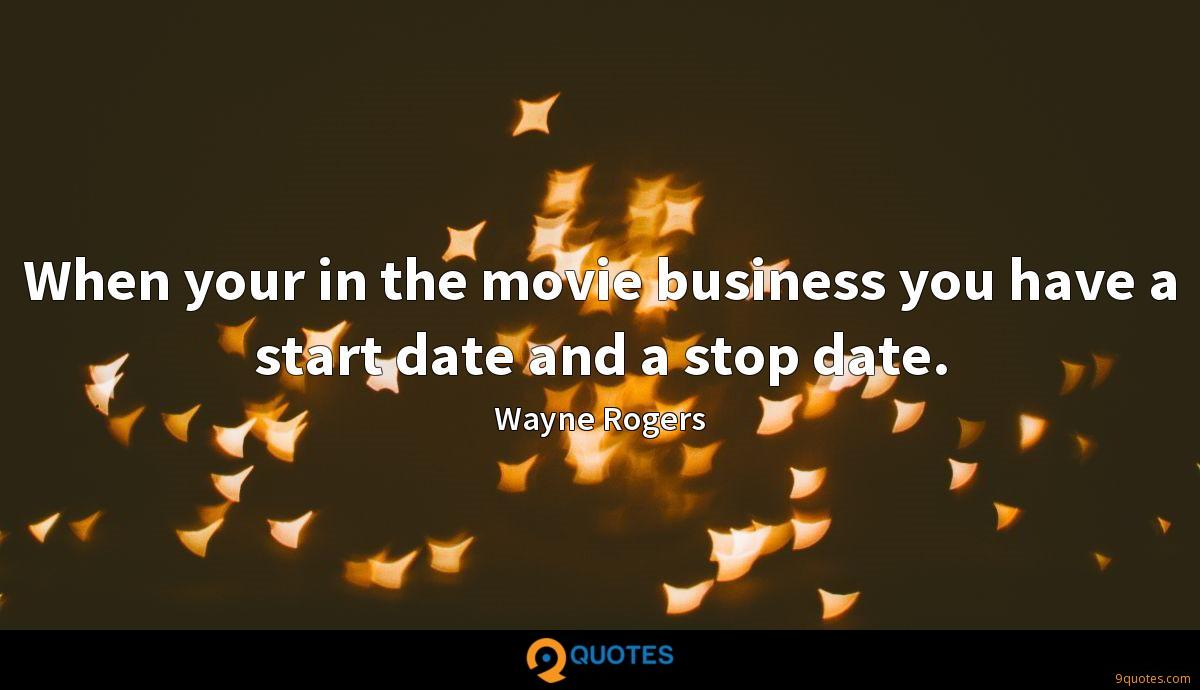 When your in the movie business you have a start date and a stop date.