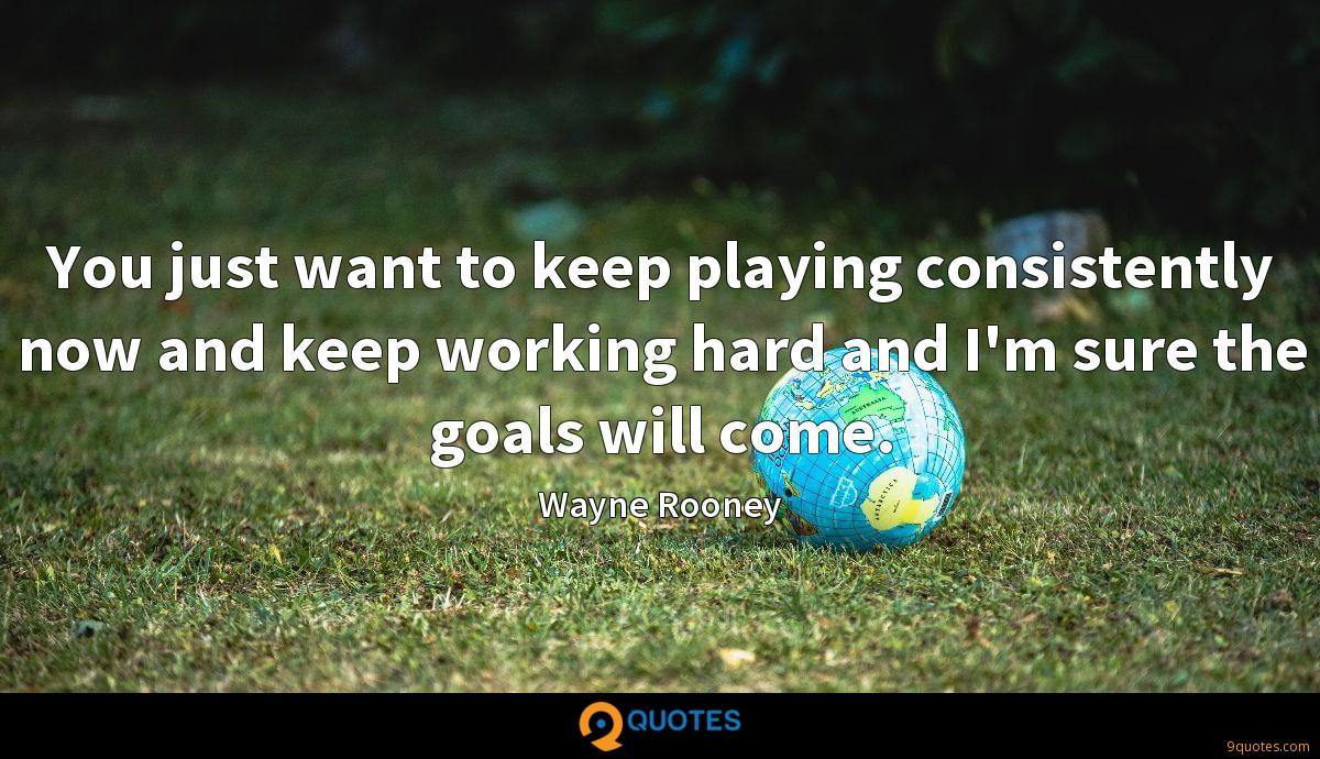 You just want to keep playing consistently now and keep working hard and I'm sure the goals will come.