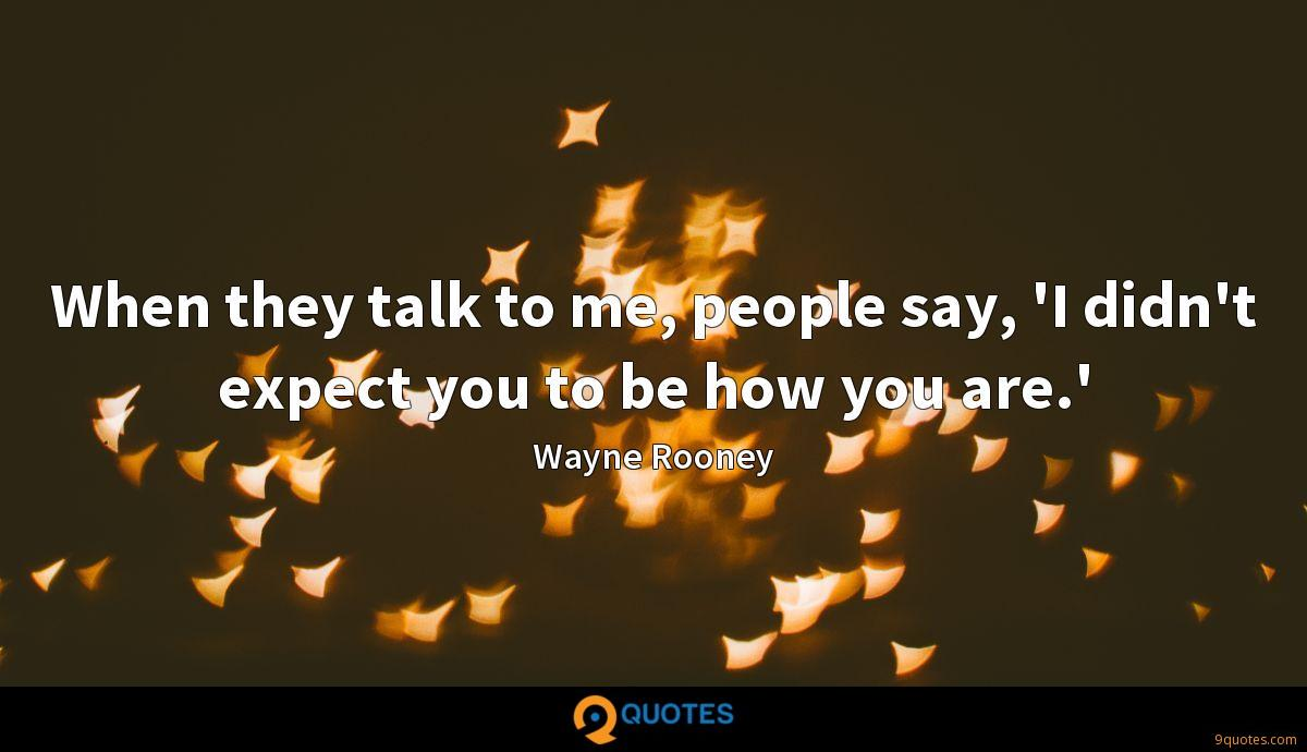 When they talk to me, people say, 'I didn't expect you to be how you are.'