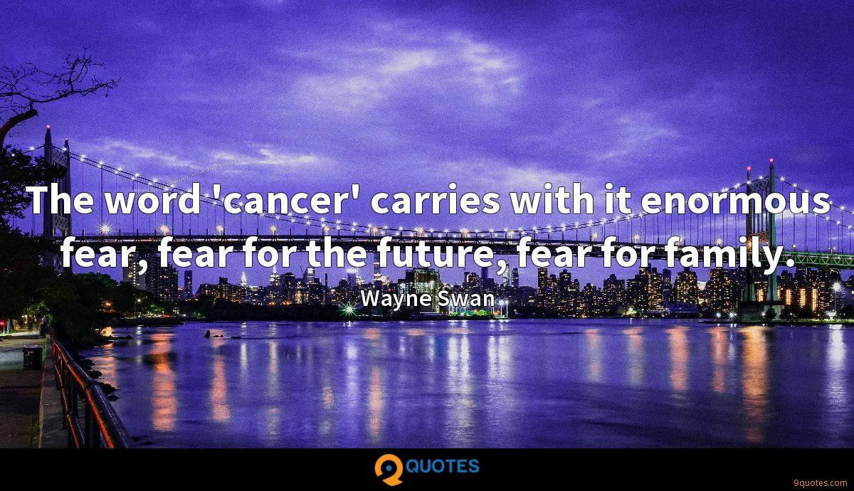 The word 'cancer' carries with it enormous fear, fear for the future, fear for family.