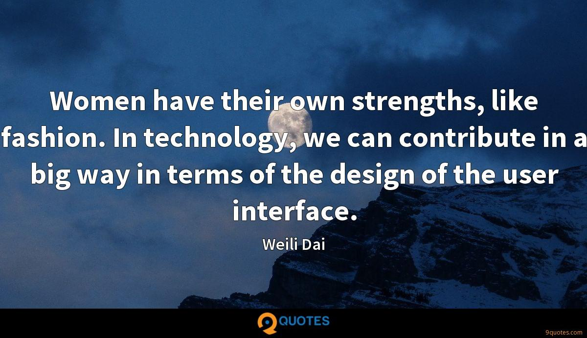 Women have their own strengths, like fashion. In technology, we can contribute in a big way in terms of the design of the user interface.