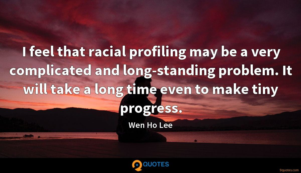 I feel that racial profiling may be a very complicated and long-standing problem. It will take a long time even to make tiny progress.
