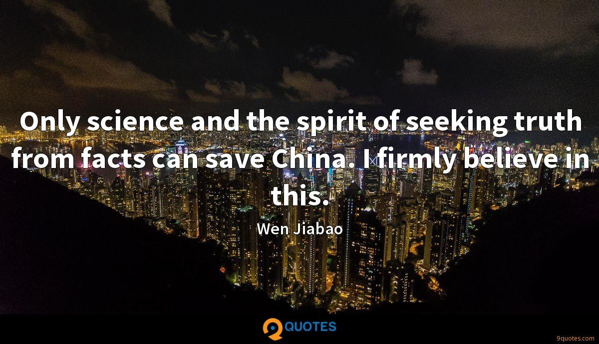 Only science and the spirit of seeking truth from facts can save China. I firmly believe in this.