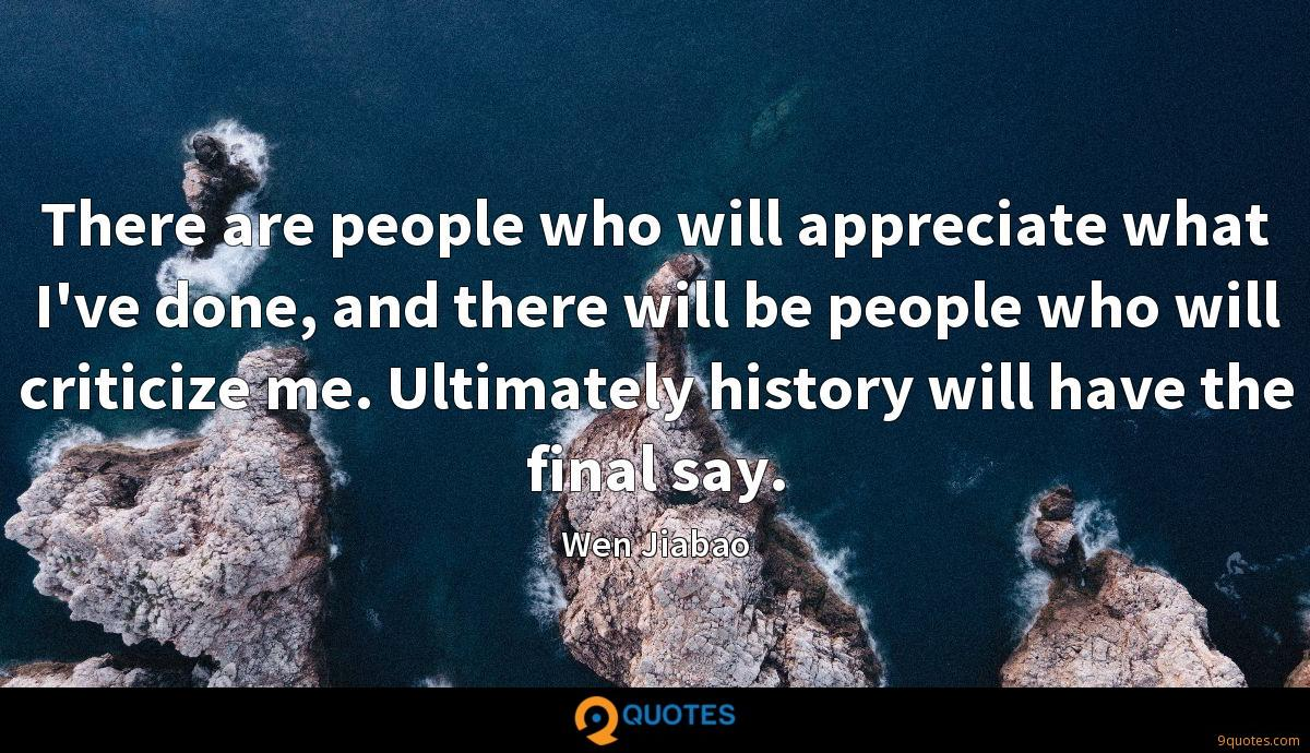 There are people who will appreciate what I've done, and there will be people who will criticize me. Ultimately history will have the final say.
