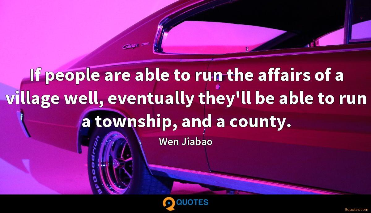 If people are able to run the affairs of a village well, eventually they'll be able to run a township, and a county.