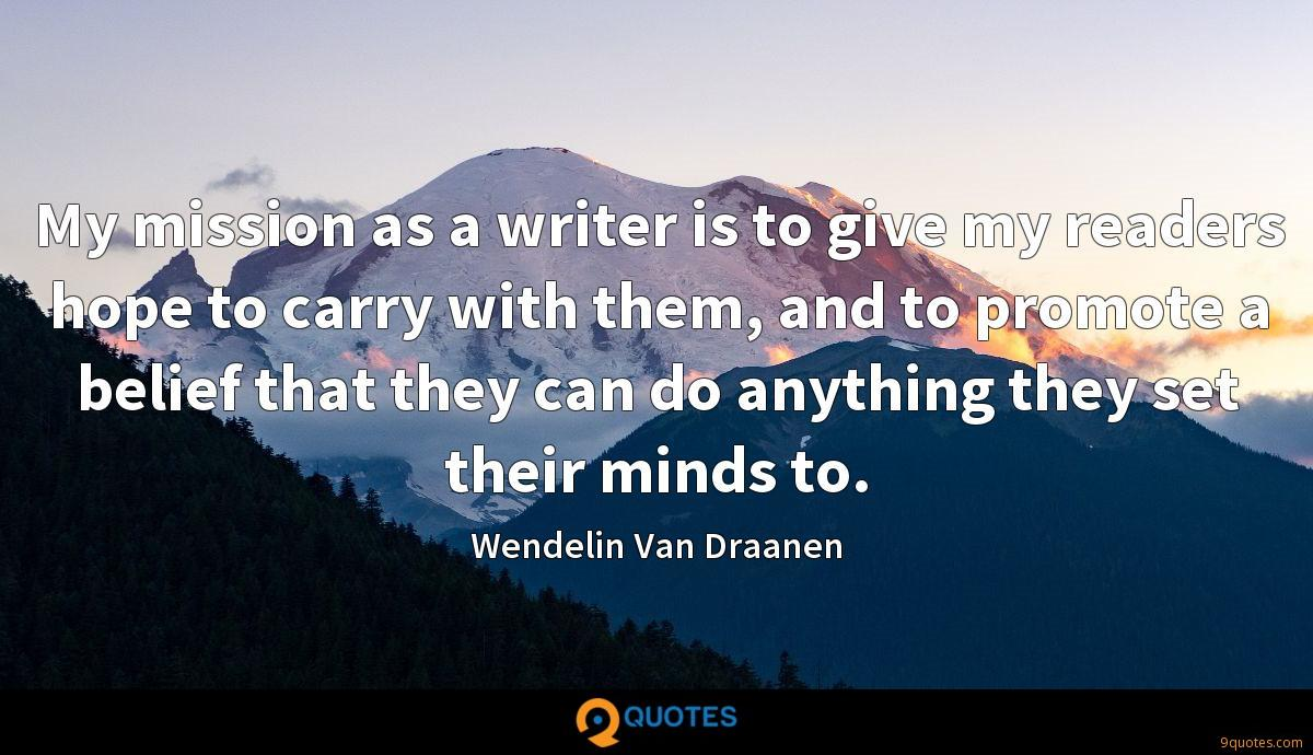 My mission as a writer is to give my readers hope to carry with them, and to promote a belief that they can do anything they set their minds to.