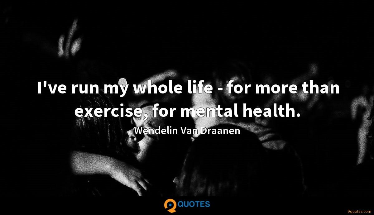 I've run my whole life - for more than exercise, for mental health.