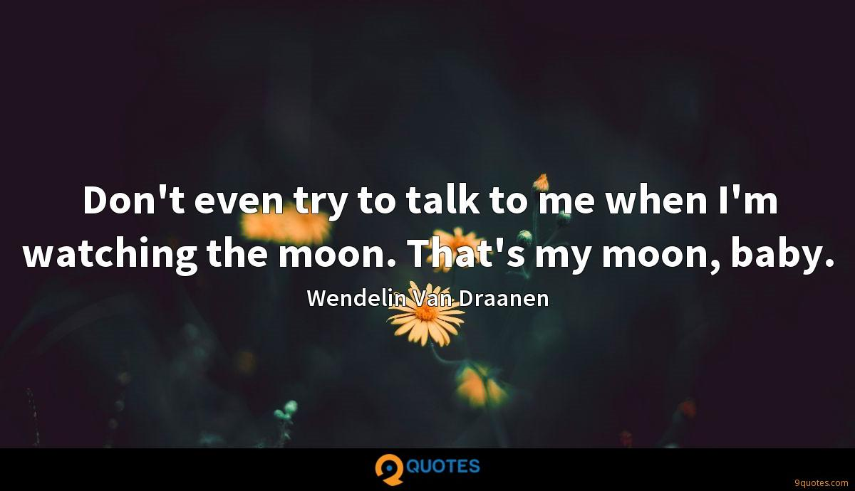 Don't even try to talk to me when I'm watching the moon. That's my moon, baby.