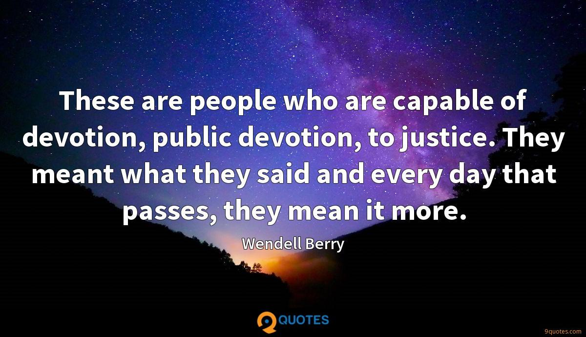 These are people who are capable of devotion, public devotion, to justice. They meant what they said and every day that passes, they mean it more.