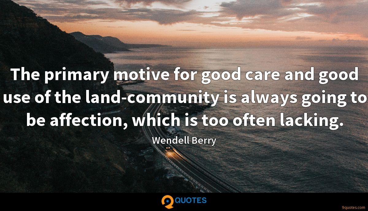 The primary motive for good care and good use of the land-community is always going to be affection, which is too often lacking.