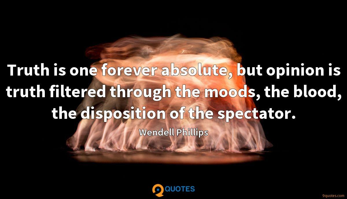 Truth is one forever absolute, but opinion is truth filtered through the moods, the blood, the disposition of the spectator.