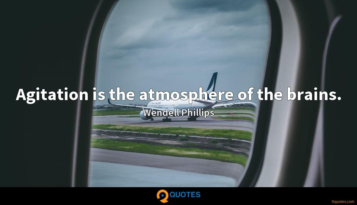 Agitation is the atmosphere of the brains.