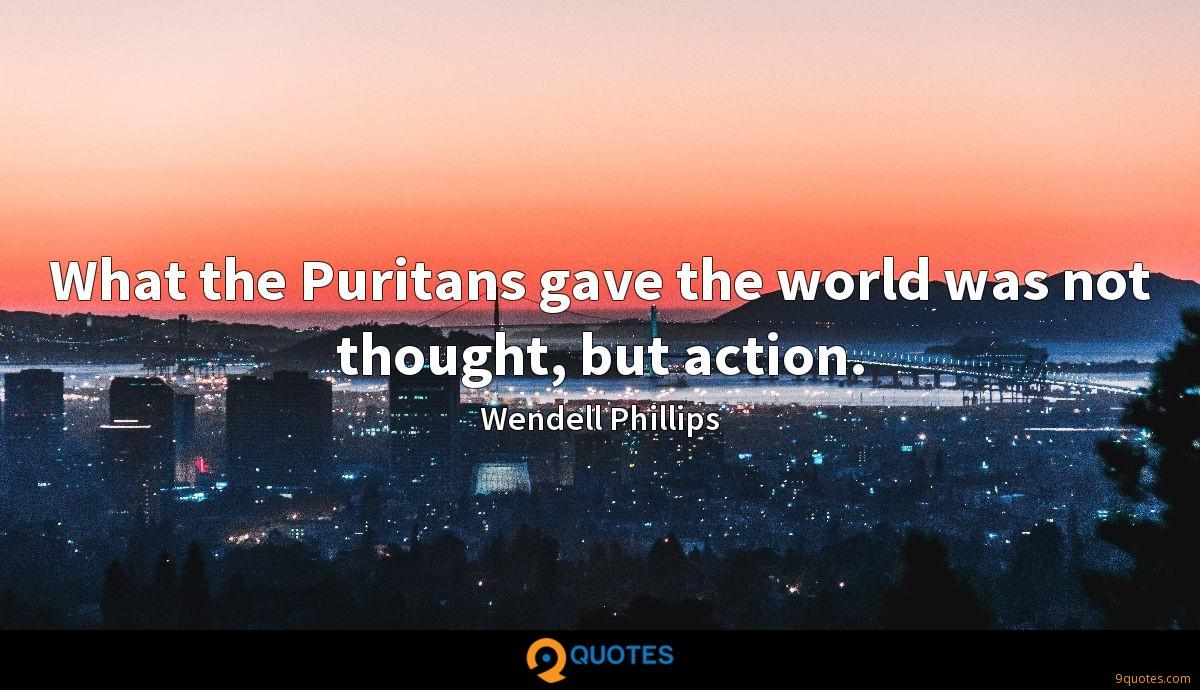 What the Puritans gave the world was not thought, but action.
